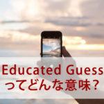 Educated Guessってどんな意味? 誰かおしえて!よく間違えてしまう17個の英語表現を解説